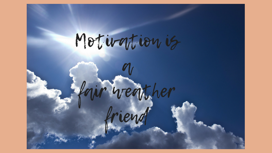 Motivation is a fair weather friend