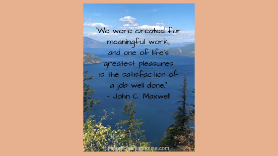 """We were created for meaningful work, and one of life_s greatest pleasures is the satisfaction of a job well done.""— John C. Maxwell (1)"